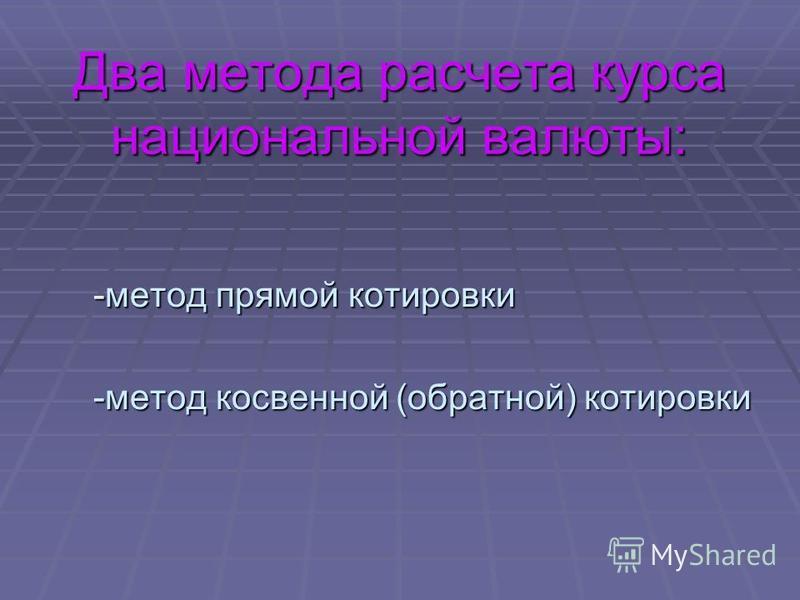 Два метода расчета курса национальной валюты: -метод прямой котировки -метод косвенной (обратной) котировки
