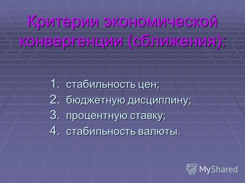 Критерии экономической конвергенции (сближения): 1. стабильность цен; 2. бюджетную дисциплину; 3. процентную ставку; 4. стабильность валюты.