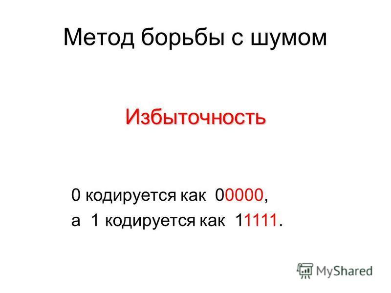 Метод борьбы с шумом Избыточность 0 кодируется как 00000, а 1 кодируется как 11111.