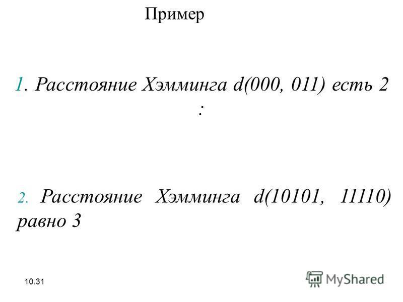 10.31 1. Расстояние Хэмминга d(000, 011) есть 2 : Пример 2. Расстояние Хэмминга d(10101, 11110) равно 3