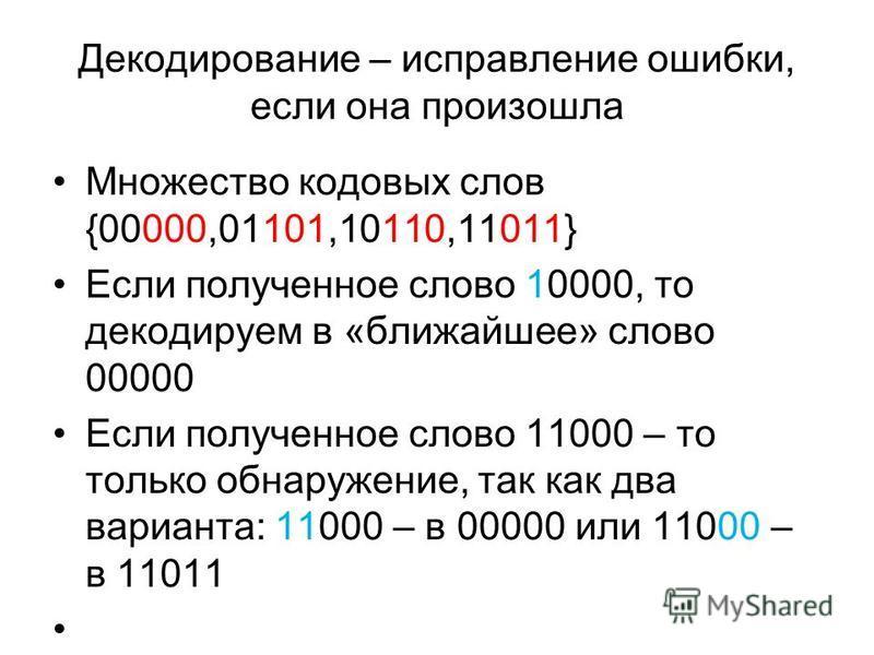 Декодирование – исправление ошибки, если она произошла Множество кодовых слов {00000,01101,10110,11011} Если полученное слово 10000, то декодируем в «ближайшее» слово 00000 Если полученное слово 11000 – то только обнаружение, так как два варианта: 11