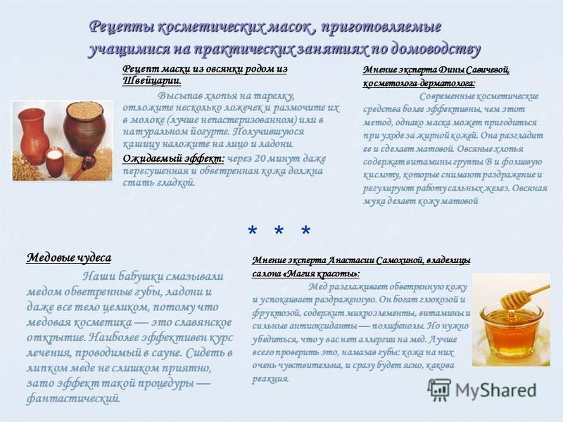 Рецепт маски из овсянки родом из Швейцарии. Высыпав хлопья на тарелку, отложите несколько ложечек и размочите их в молоке (лучше непастеризованном) или в натуральном йогурте. Получившуюся кашицу наложите на лицо и ладони. Ожидаемый эффект: Ожидаемый
