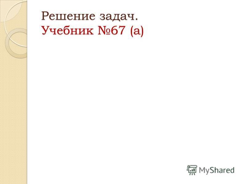 Решение задач. Учебник 67 (а)