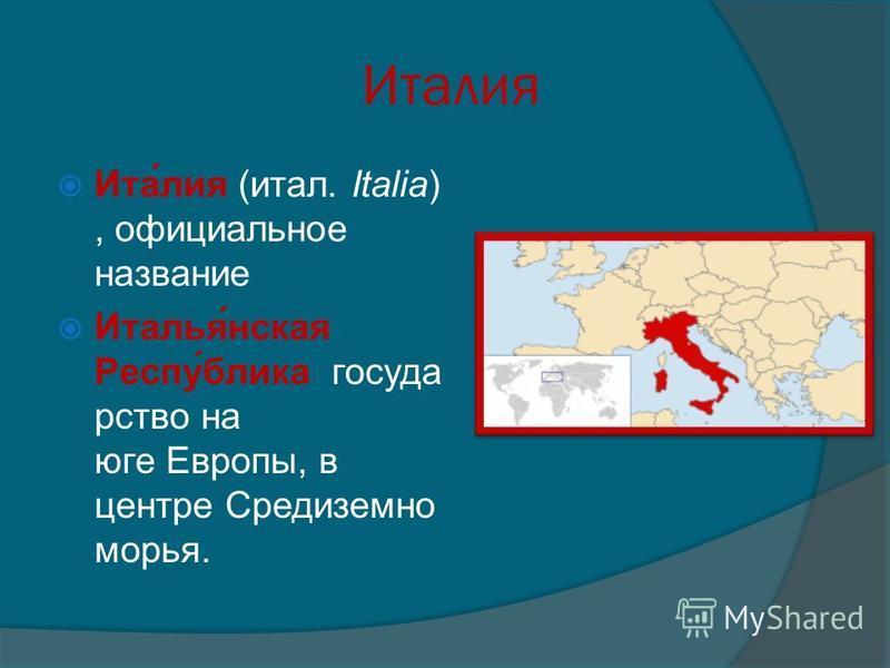 Италия Ита́лия (итал. Italia), официальное название Италья́нская Респу́блика государство на юге Европы, в центре Средиземно морья.
