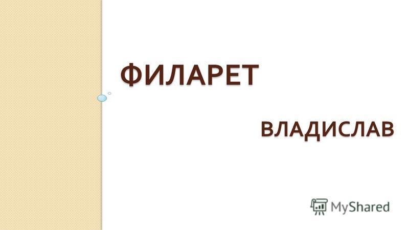 ФИЛАРЕТ ВЛАДИСЛАВ