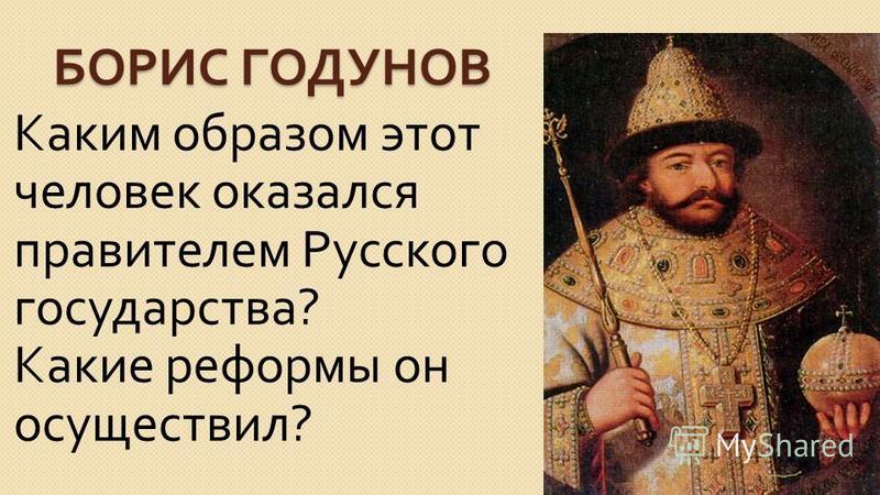 БОРИС ГОДУНОВ Каким образом этот человек оказался правителем Русского государства ? Какие реформы он осуществил ?