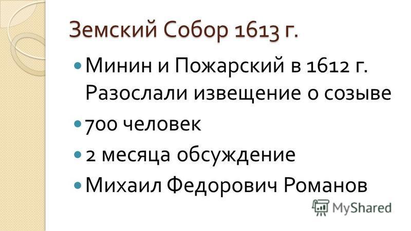 Земский Собор 1613 г. Минин и Пожарский в 1612 г. Разослали извещение о созыве 700 человек 2 месяца обсуждение Михаил Федорович Романов