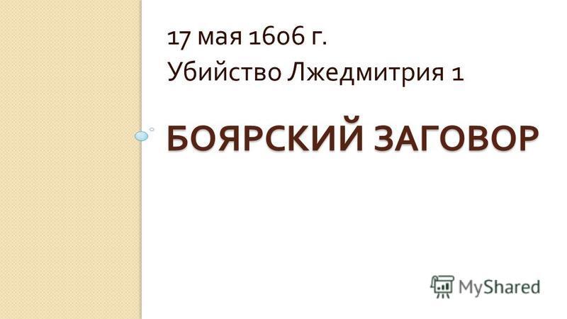 БОЯРСКИЙ ЗАГОВОР 17 мая 1606 г. Убийство Лжедмитрия 1