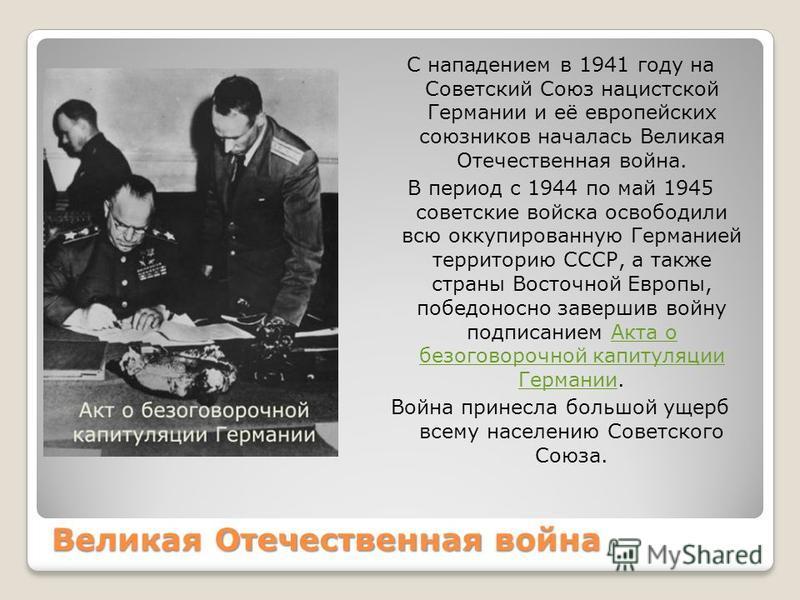 Великая Отечественная война С нападением в 1941 году на Советский Союз нацистской Германии и её европейских союзников началась Великая Отечественная война. В период с 1944 по май 1945 советские войска освободили всю оккупированную Германией территори