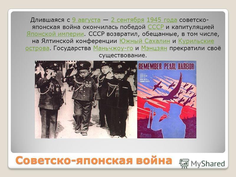 Советско-японская война Длившаяся с 9 августа 2 сентября 1945 года советско- японская война окончилась победой СССР и капитуляцией Японской империи. СССР возвратил, обещанные, в том числе, на Ялтинской конференции Южный Сахалин и Курильские острова.