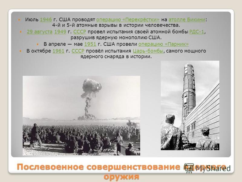 Послевоенное совершенствование ядерного оружия Июль 1946 г. США проводят операцию «Перекрёстки» на атолле Бикини: 4-й и 5-й атомные взрывы в истории человечества.1946 операцию «Перекрёстки»атолле Бикини 29 августа 1949 г. СССР провел испытания своей