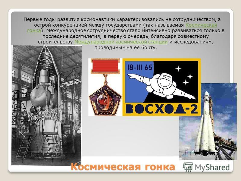Космическая гонка Первые годы развития космонавтики характеризовались не сотрудничеством, а острой конкуренцией между государствами (так называемая Космическая гонка). Международное сотрудничество стало интенсивно развиваться только в последние десят