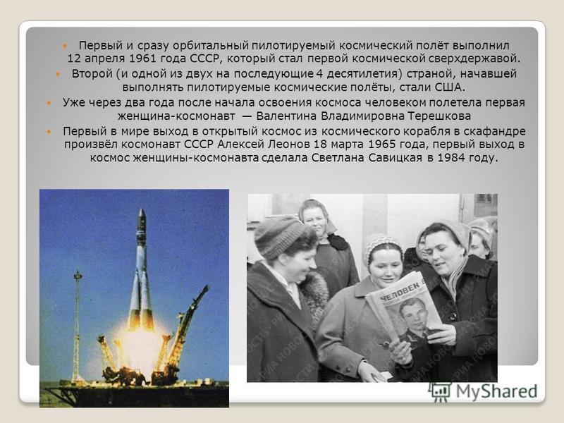 Первый и сразу орбитальный пилотируемый космический полёт выполнил 12 апреля 1961 года СССР, который стал первой космической сверхдержавой. Второй (и одной из двух на последующие 4 десятилетия) страной, начавшей выполнять пилотируемые космические пол