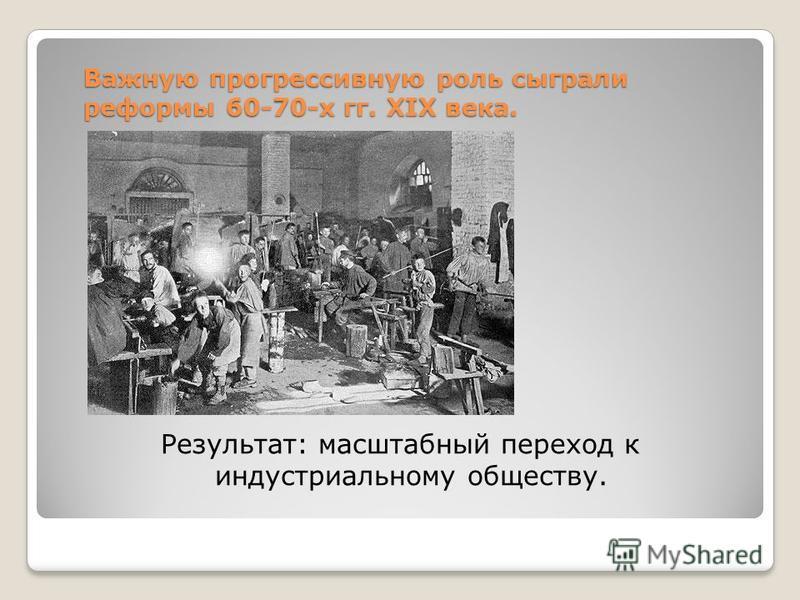 Важную прогрессивную роль сыграли реформы 60-70-х гг. XIX века. Результат: масштабный переход к индустриальному обществу.