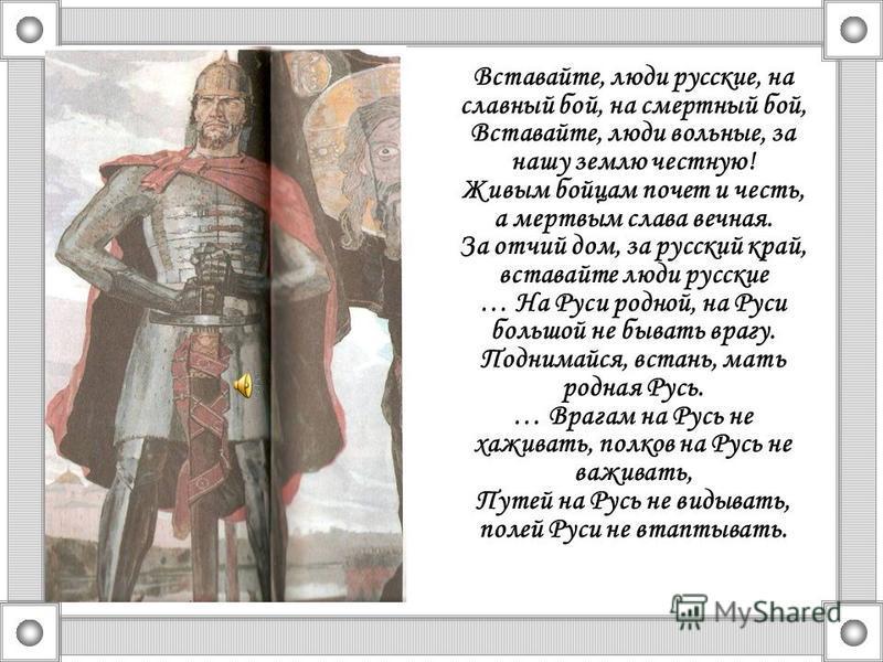 Вставайте, люди русские, на славный бой, на смертный бой, Вставайте, люди вольные, за нашу землю честную! Живым бойцам почет и честь, а мертвым слава вечная. За отчий дом, за русский край, вставайте люди русские … На Руси родной, на Руси большой не б