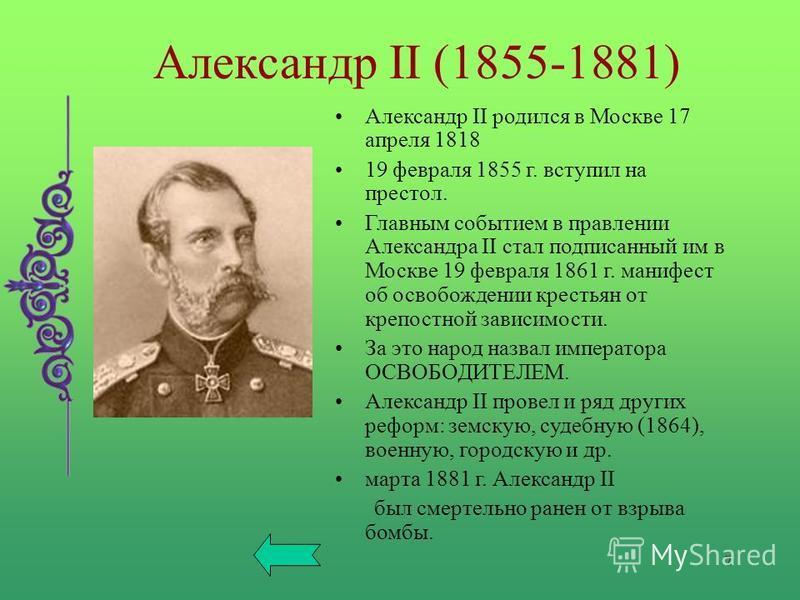 7 Александр II (1855-1881) Александр II родился в Москве 17 апреля 1818 19 февраля 1855 г. вступил на престол. Главным событием в правлении Александра II стал подписанный им в Москве 19 февраля 1861 г. манифест об освобождении крестьян от крепостной