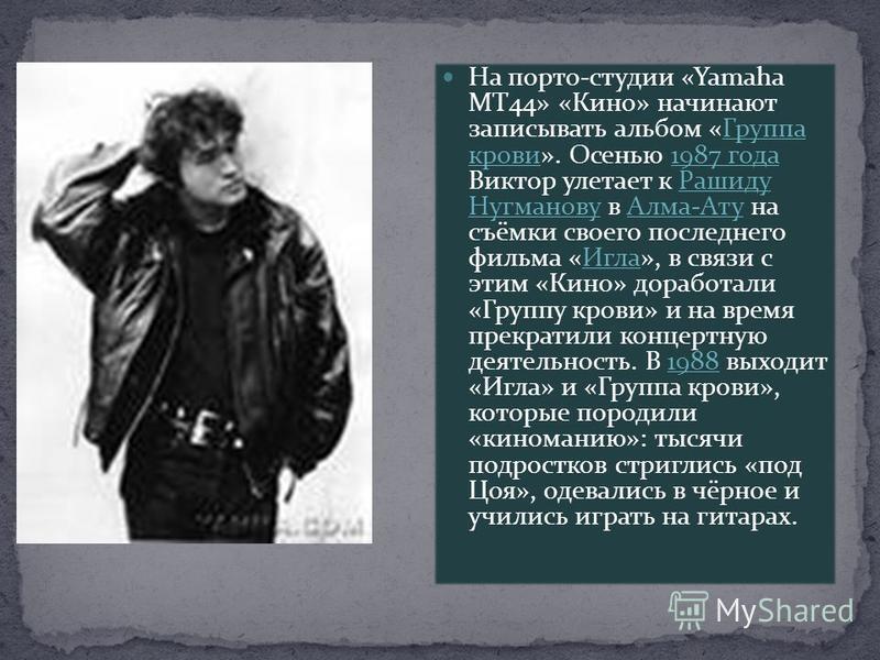 На порто-студии «Yamaha MT44» «Кино» начинают записывать альбом «Группа крови». Осенью 1987 года Виктор улетает к Рашиду Нугманову в Алма-Ату на съёмки своего последнего фильма «Игла», в связи с этим «Кино» доработали «Группу крови» и на время прекра