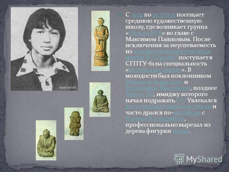 С 1974 по 1977 год посещает среднюю художественную школу, где возникает группа «Палата 6» во главе с Максимом Пашковым. После исключения за неуспеваемость из художественного училища имени В. Серова [1] поступает в СГПТУ-61 на специальность «резчика п