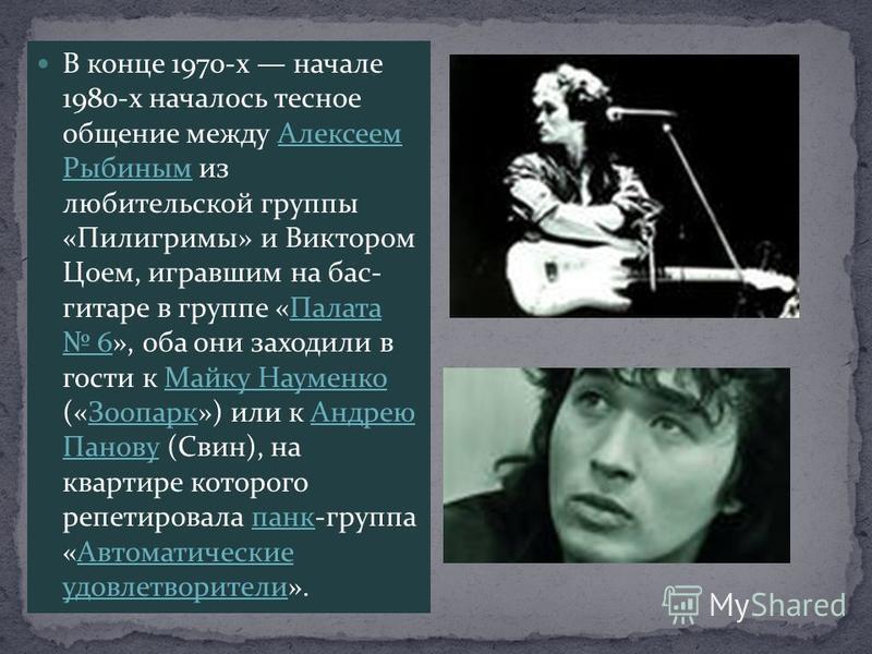 В конце 1970-х начале 1980-х началось тесное общение между Алексеем Рыбиным из любительской группы «Пилигримы» и Виктором Цоем, игравшим на бас- гитаре в группе «Палата 6», оба они заходили в гости к Майку Науменко («Зоопарк») или к Андрею Панову (Св