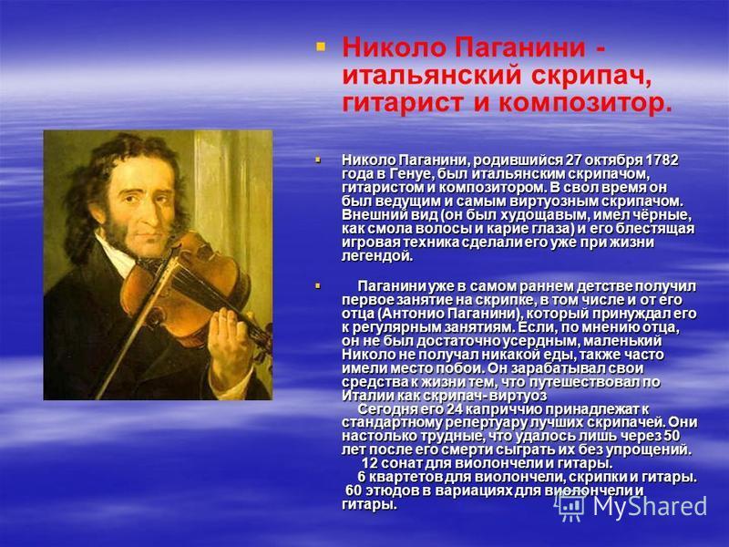 Николо Паганини - итальянский скрипач, гитарист и композитор. Николо Паганини, родившийся 27 октября 1782 года в Генуе, был итальянским скрипачом, гитаристом и композитором. В свол время он был ведущим и самым виртуозным скрипачом. Внешний вид (он бы