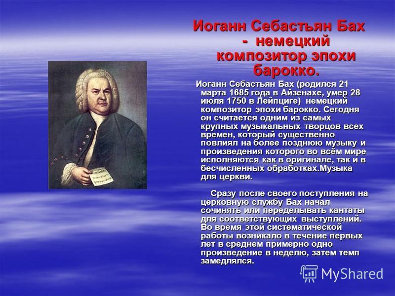 Иоганн Себастьян Бах - немецкий композитор эпохи барокко. Иоганн Себастьян Бах (родился 21 марта 1685 года в Айзенахе, умер 28 июля 1750 в Лейпциге) немецкий композитор эпохи барокко. Сегодня он считается одним из самых крупных музыкальных творцов вс