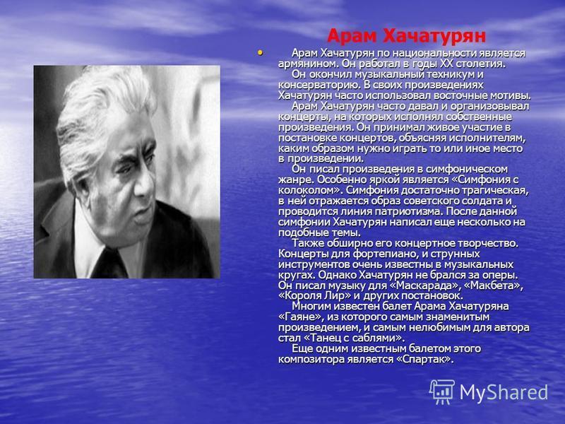 Арам Хачатурян Арам Хачатурян по национальности является армянином. Он работал в годы ХХ столетия. Он окончил музыкальный техникум и консерваторию. В своих произведениях Хачатурян часто использовал восточные мотивы. Арам Хачатурян часто давал и орган
