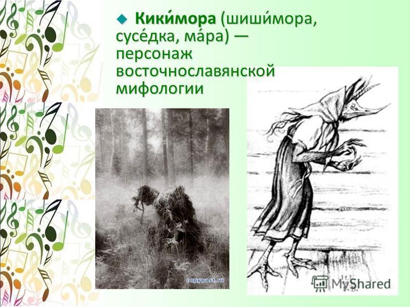 Кики́мора (шиши́мора, соусе́дка, ма́ра) персонаж восточнославянской мифологии Кики́мора (шиши́мора, соусе́дка, ма́ра) персонаж восточнославянской мифологии