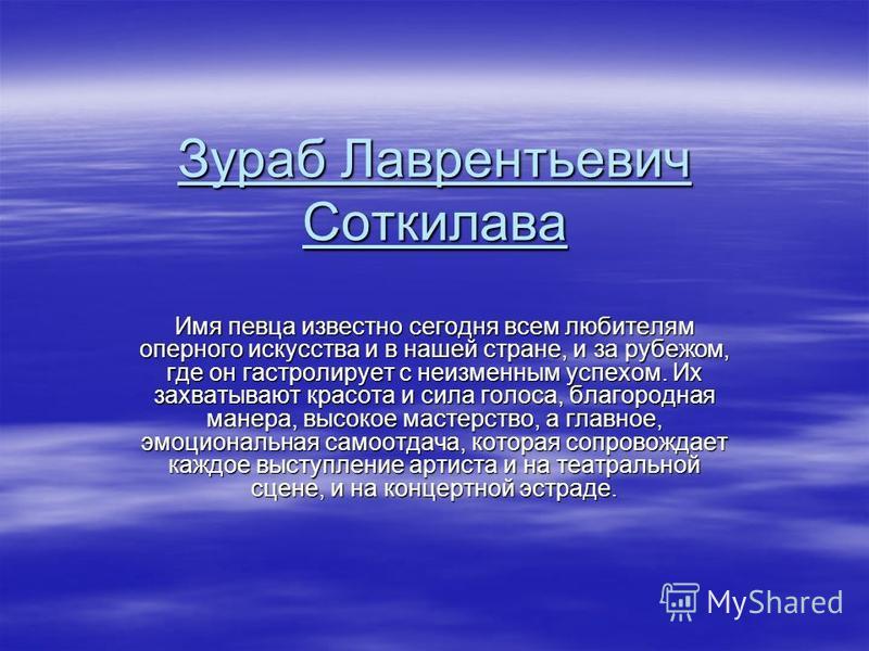 Зураб Лаврентьевич Соткилава Имя певца известно сегодня всем любителям оперного искусства и в нашей стране, и за рубежом, где он гастролирует с неизменным успехом. Их захватывают красота и сила голоса, благородная манера, высокое мастерство, а главно
