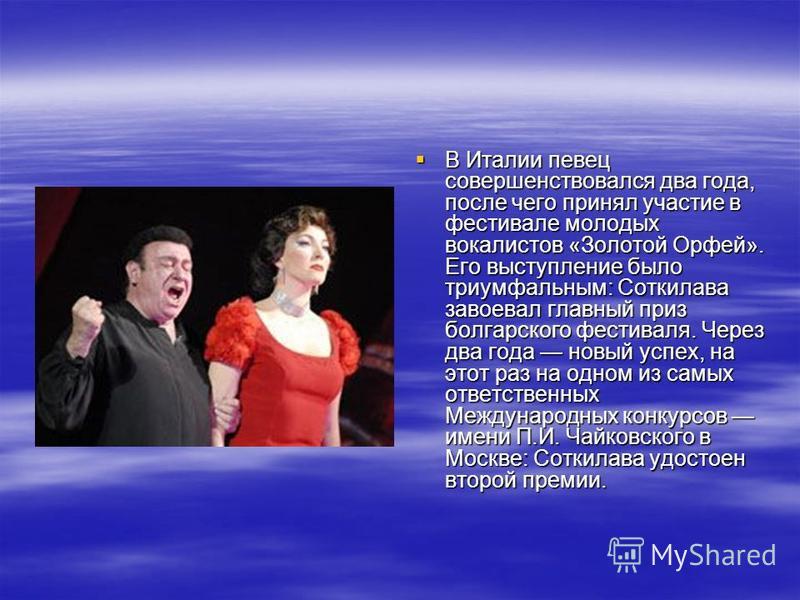 В Италии певец совершенствовался два года, после чего принял участие в фестивале молодых вокалистов «Золотой Орфей». Его выступление было триумфальным: Соткилава завоевал главный приз болгарского фестиваля. Через два года новый успех, на этот раз на