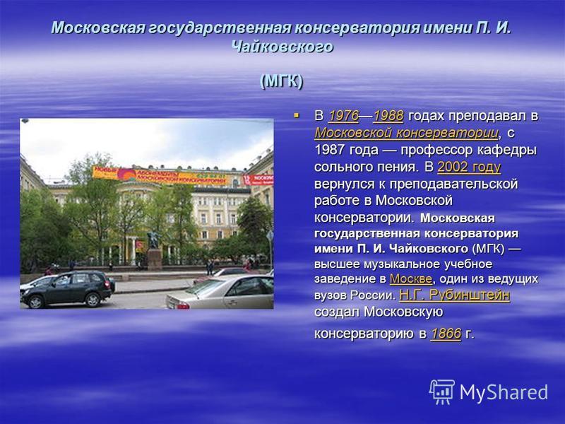 Московская государственная консерватория имени П. И. Чайковского (МГК) В 19761988 годах преподавал в Московской консерватории, с 1987 года профессор кафедры сольного пения. В 2002 году вернулся к преподавательской работе в Московской консерватории. М