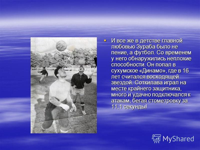 И все же в детстве главной любовью Зураба было не пение, а футбол. Со временем у него обнаружились неплохие способности. Он попал в сухумское «Динамо», где в 16 лет считался восходящей звездой. Соткилава играл на месте крайнего защитника, много и уда