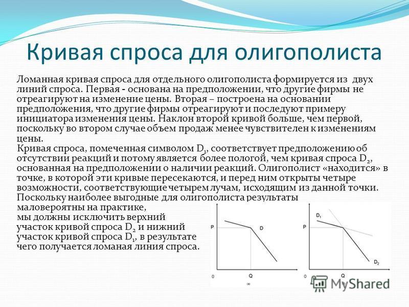Кривая спроса для олигополиста Ломанная кривая спроса для отдельного олигополиста формируется из двух линий спроса. Первая - основана на предположении, что другие фирмы не отреагируют на изменение цены. Вторая – построена на основании предположения,