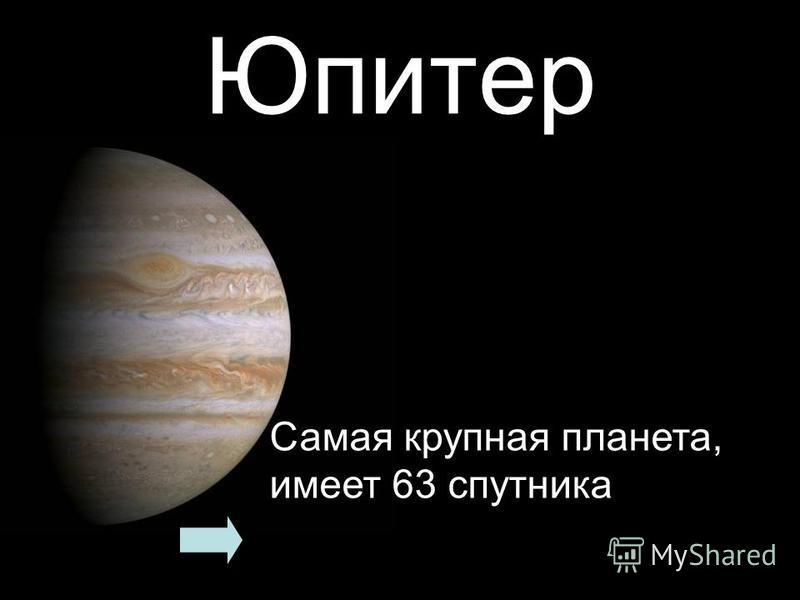 Юпитер Самая крупная планета, имеет 63 спутника