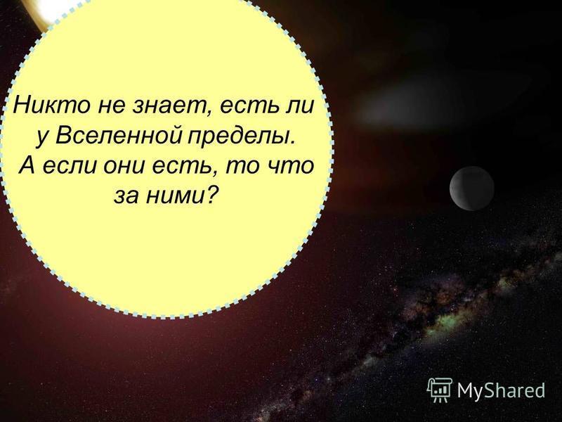 Никто не знает, есть ли у Вселенной пределы. А если они есть, то что за ними?