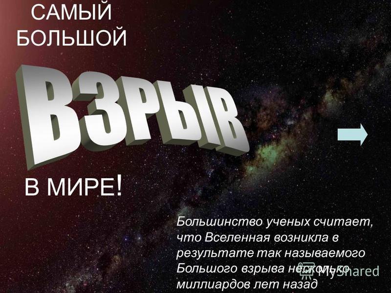 САМЫЙ БОЛЬШОЙ В МИРЕ ! Большинство ученых считает, что Вселенная возникла в результате так называемого Большого взрыва несколько миллиардов лет назад