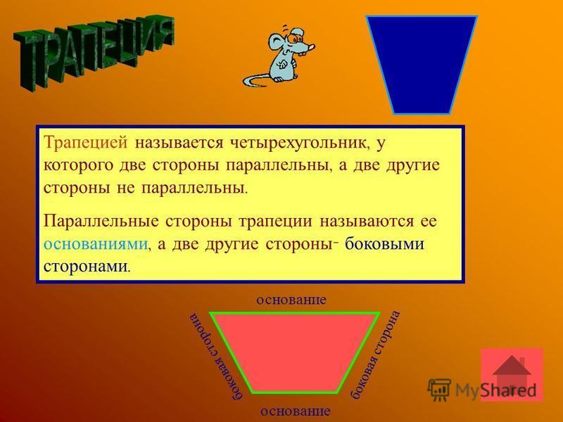 Трапецией называется четырехугольник, у которого две с тороны параллельны, а две другие стороны н е параллельны. Параллельные с тороны трапеции называются е е основаниями, а две другие с тороны - боковыми сторонами. основание б о к о в а я с т о р о