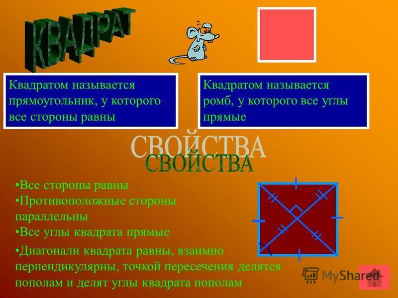 Квадратом называется прямоугольник, у которого все стороны равны Квадратом называется ромб, у которого все углы прямые Все стороны равны Противоположные стороны параллельны Все углы квадрата прямые Диагонали квадрата равны, взаимно перпендикулярны, т