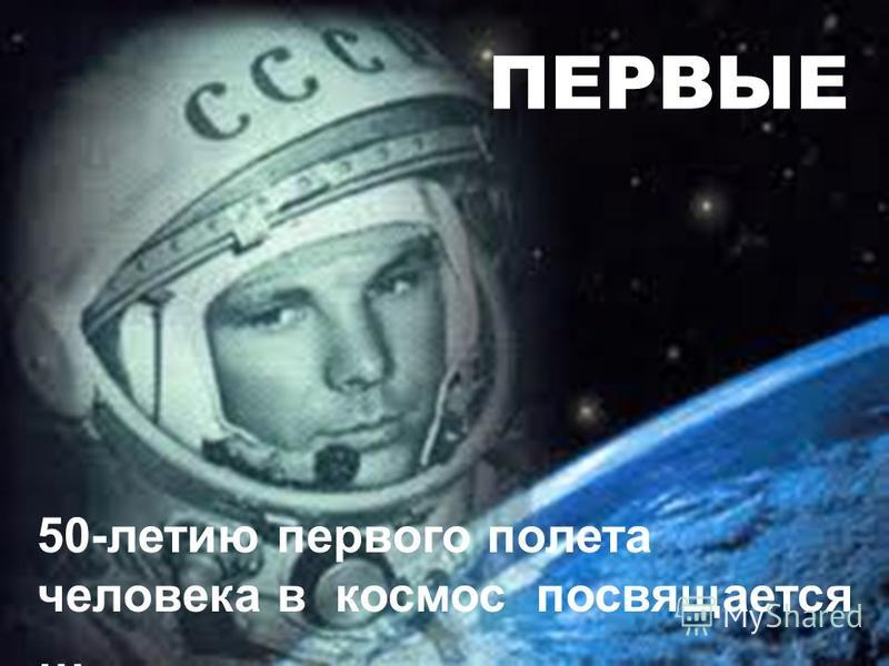 ПЕРВЫЕ 50-летию первого полета человека в космос посвящается …