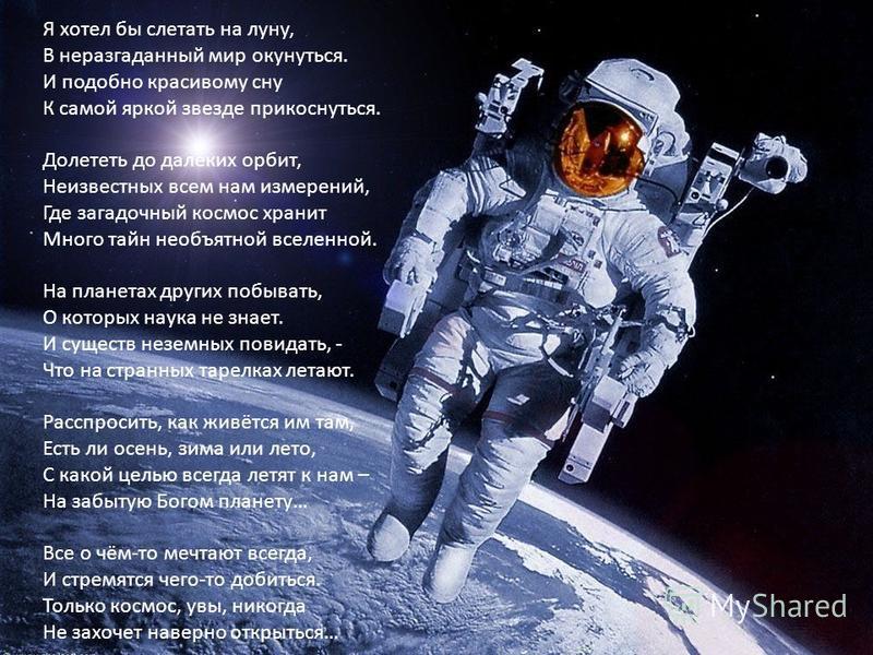 Я хотел бы слетать на луну, В неразгаданный мир окунуться. И подобно красивому сну К самой яркой звезде прикоснуться. Долететь до далёких орбит, Неизвестных всем нам измерений, Где загадочный космос хранит Много тайн необъятной вселенной. На планетах