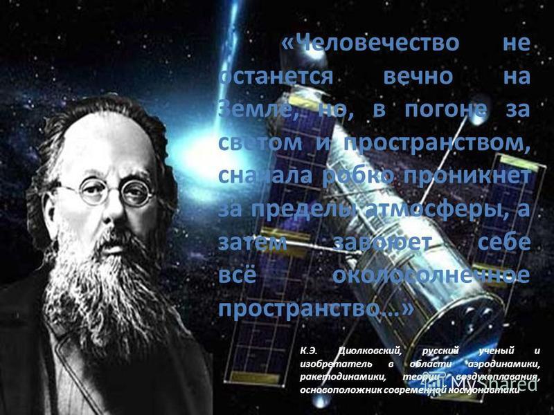 «Человечество не останется вечно на Земле, но, в погоне за светом и пространством, сначала робко проникнет за пределы атмосферы, а затем завоюет себе всё околосолнечное пространство…» К.Э. Циолковский, русский ученый и изобретатель в области аэродина