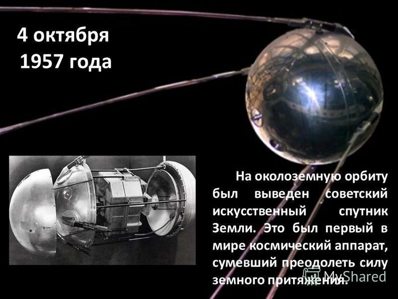 4 октября 1957 года На околоземную орбиту был выведен советский искусственный спутник Земли. Это был первый в мире космический аппарат, сумевший преодолеть силу земного притяжения.