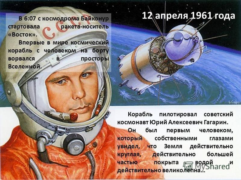 В 6:07 с космодрома Байконур стартовала ракета-носитель «Восток». Впервые в мире космический корабль с человеком на борту ворвался в просторы Вселенной. Корабль пилотировал советский космонавт Юрий Алексеевич Гагарин. Он был первым человеком, который