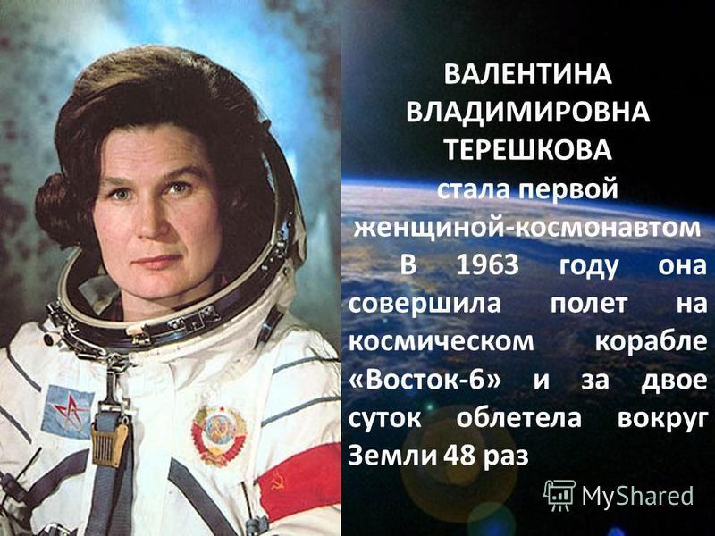 ВАЛЕНТИНА ВЛАДИМИРОВНА ТЕРЕШКОВА стала первой женщиной-космонавтом В 1963 году она совершила полет на космическом корабле «Восток-6» и за двое суток облетела вокруг Земли 48 раз
