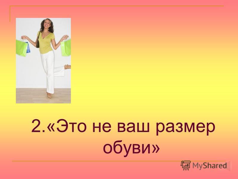 2.«Это не ваш размер обуви»