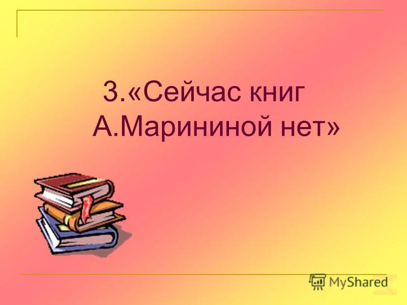 3.«Сейчас книг А.Марининой нет»