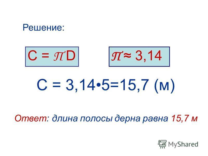 С = 3,145=15,7 (м) Ответ: длина полосы дерна равна 15,7 м С = П D Решение: П 3,14