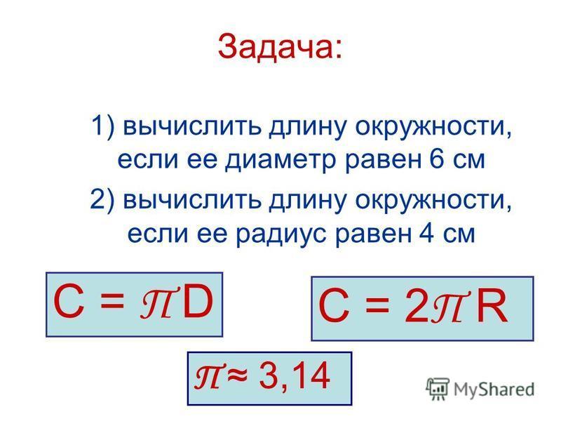 Задача: 1) вычислить длину окружности, если ее диаметр равен 6 см 2) вычислить длину окружности, если ее радиус равен 4 см С = П D С = 2 П R П 3,14