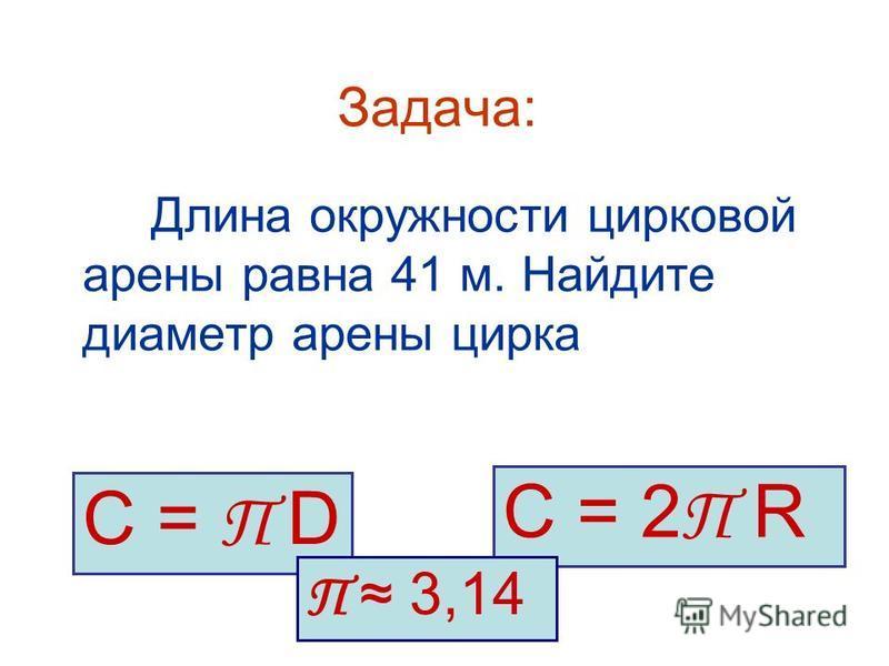 Задача: Длина окружности цирковой арены равна 41 м. Найдите диаметр арены цирка С = П D С = 2 П R П 3,14