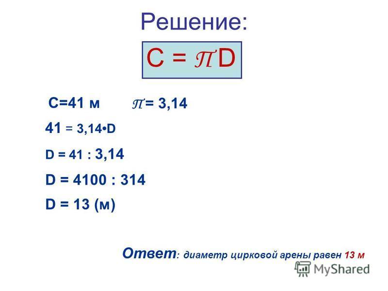 Решение: С = П D С=41 м 41 = 3,14D D = 41 : 3,14 D = 4100 : 314 D = 13 (м) Ответ : диаметр цирковой арены равен 13 м П = 3,14