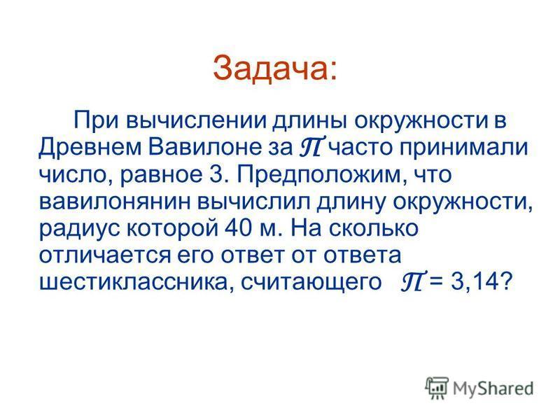 Задача: При вычислении длины окружности в Древнем Вавилоне за часто принимали число, равное 3. Предположим, что вавилонянин вычислил длину окружности, радиус которой 40 м. На сколько отличается его ответ от ответа шестиклассника, считающего = 3,14? П